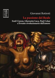 La passione del reale. Emil Cioran, Gherasim Luca, Paul Celan e l'evento rivoluzionario dell'amore