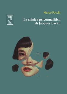 La clinica psicoanalitica di Jacques Lacan - Marco Focchi - copertina