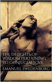 Thedelights of wisdom pertaining to conjugial love