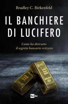 Il banchiere di Lucifero. Come ho distrutto il segreto bancario svizzero - Bradley C. Birkenfeld,Rachele Salerno - ebook