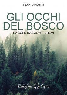 li occhi del bosco. Saggi e racconti brevi - Renato Pilutti - copertina