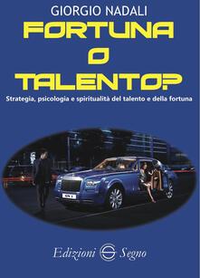 Fortuna o talento? Strategia, psicologia e spiritualità del talento e della fortuna - Giorgio Nadali - copertina
