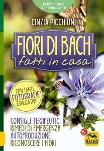 Fiori di Bach fatti in casa. Consigli terapeutici, rimedi di emergenza, autoproduzione, riconoscere i fiori