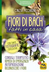Fiori di Bach fatti in casa. Consigli terapeutici, rimedi di emergenza, autoproduzione, riconoscere i fiori - Picchioni Cinzia - wuz.it