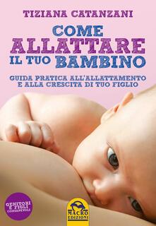 Come allattare il tuo bambino. Guida pratica all'allattamento e alla crescita di tuo figlio - Tiziana Catanzani - copertina