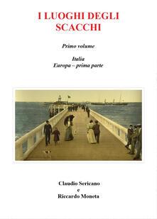 I luoghi degli scacchi. Vol. 1 - Riccardo Moneta,Claudio Sericano - copertina