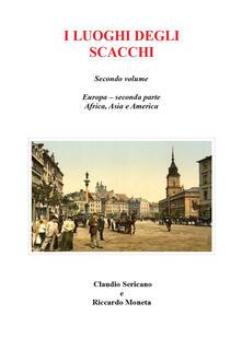 I luoghi degli scacchi. Vol. 2 - Claudio Sericano,Riccardo Moneta - copertina