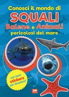 Conosci il mondo di squali, balene e animali pericolosi del mare. Con adesivi. Ediz. a colori.pdf