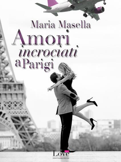 Amori incrociati a Parigi - Maria Masella - ebook