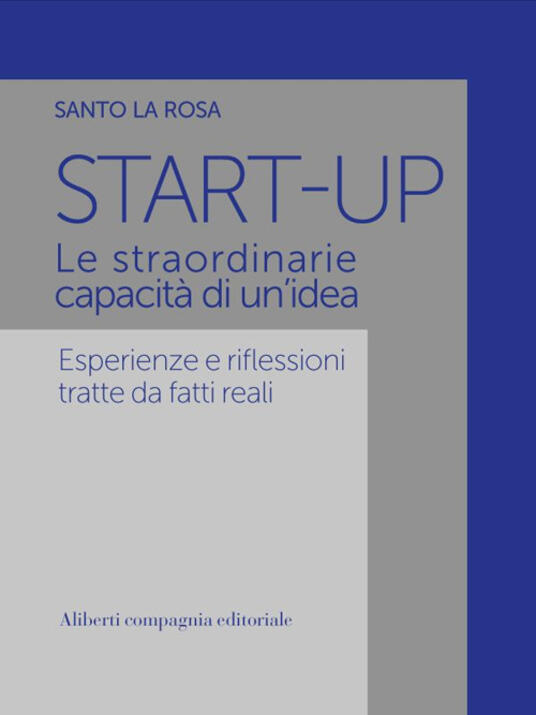 Start-up. Le straordinarie capacità di un'idea. Esperienze e riflessioni tratte da fatti reali - Santo La Rosa - ebook