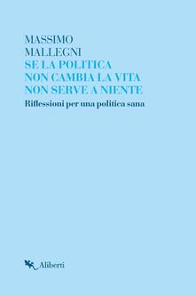 Se la politica non cambia la vita non serve a niente. Riflessioni per un politica sana - Massimo Mallegni - ebook