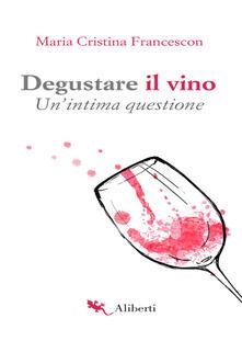 Degustare il vino. Un'intima questione - Maria Cristina Francescon - ebook