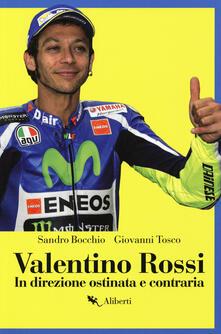 Valentino Rossi. In direzione ostinata e contraria - Sandro Bocchio,Giovanni Tosco - copertina