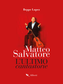 Matteo Salvatore. L'ultimo cantastorie - Beppe Lopez - ebook
