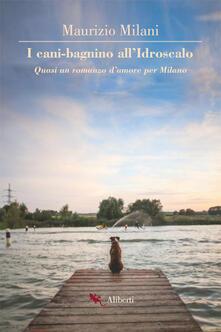 I cani bagnino all'Idroscalo. Quasi un romanzo d'amore per Milano - Maurizio Milani - copertina