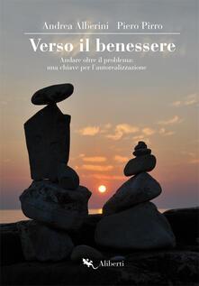 Verso il benessere. Andare oltre il problema: una chiave per l'autorealizzazione - Andrea Alberini,Piero Pirro - copertina