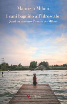 I cani bagnino all'Idroscalo. Quasi un romanzo d'amore per Milano - Maurizio Milani - ebook