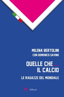 Quelle che... il calcio. Le ragazze del Mondiale - Milena Bertolini,Domenico Savino - copertina