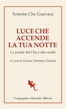 Luce che accende la tua notte. Le poesie del Che e altri scritti - Ernesto Guevara,Cosimo Damiano Damato - ebook