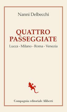 Quattro passeggiate. Lucca-Milano-Roma-Venezia - Nanni Delbecchi - ebook