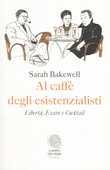 Libro Al caffè degli esistenzialisti. Libertà, essere e cocktail Sarah Bakewell