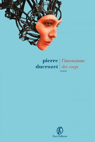 L' invenzione dei corpi - Pierre Ducrozet - Libro - Fazi - Le strade | IBS