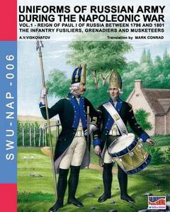 Uniforms of russian army during the napoleonic war. The infantry grenadiers, musketeers & jägers. Vol. 1