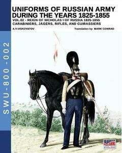 Uniforms of Russian army during the years 1825-1855. Vol. 2: Carabiniers, jagers, rifles and cuirassiers.