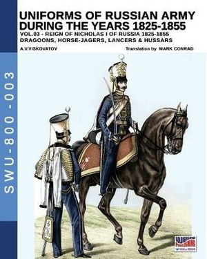 Uniforms of Russian army during the years 1825-1855. Vol. 3: Dragoons, Horse-jagers, Lancers & Hussars.