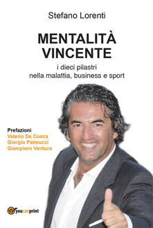 Mentalità vincente. I dieci pilastri nella malattia, business e sport - Stefano Lorenti - ebook