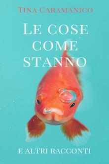 Le cose come stanno e altri racconti - Tina Caramanico - copertina