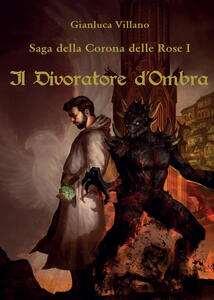 Il divoratore d'ombra. Saga della corona delle rose. Vol. 1 - Gianluca Villano - copertina