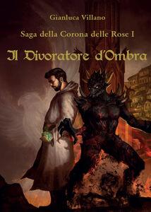 Libro Il divoratore d'ombra. Saga della corona delle rose. Vol. 1 Gianluca Villano