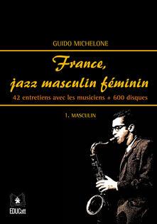 France, jazz masculin féminin. Vol. 1: Masculin. 42 entretiens avec les musiciens + 600 disques. - Guido Michelone - copertina