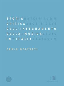 Storia Critica Dell'Insegnamento Della Musica In Italia - Carlo Delfrati - ebook