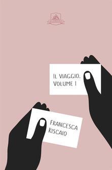 Il viaggio. Vol. 1 - Francesca Riscaio - copertina