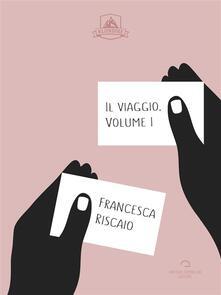 Il viaggio. Vol. 1 - Francesca Riscaio - ebook