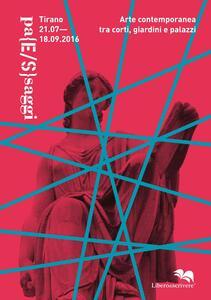 Libro Pa(E/S)saggi. Arte contemporanea tra corti, giardini e palazzi (Tirano, 21 luglio-18 settembre 2016). Ediz. illustrata