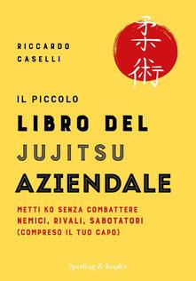 Il piccolo libro del Jujitsu aziendale. Metti KO senza combattere nemici, rivali, sabotatori (compreso il tuo capo) - Riccardo Caselli - ebook