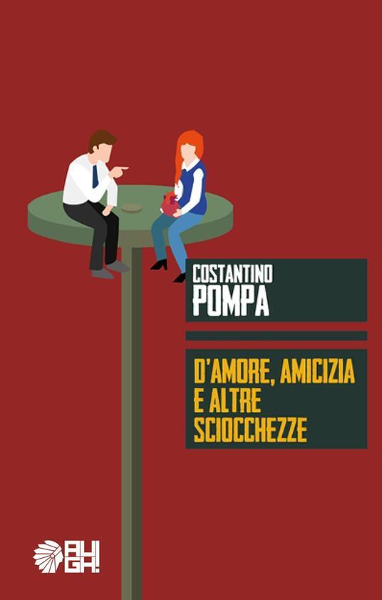 D'amore, amicizia e altre sciocchezze - Costantino Pompa - copertina
