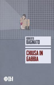Chiusa in gabbia - Roberto Bagnato - copertina