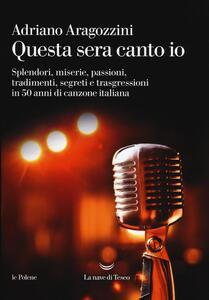 Questa sera canto io. Splendori, miserie, passioni, tradimenti, segreti e trasgressioni in 50 anni di canzone italiana - Adriano Aragozzini - copertina