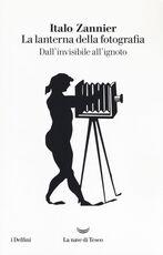 Libro La lanterna della fotografia. Dall'invisibile all'ignoto Italo Zannier