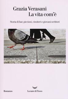 La vita com'è. Storia di bar, piccioni, cimiteri e giovani scrittori - Grazia Verasani - copertina