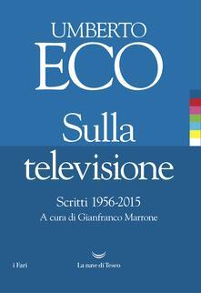 Sulla televisione. Scritti 1956-2015 - Umberto Eco,Gianfranco Marrone - ebook