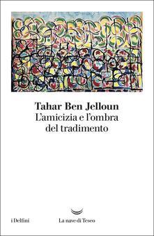 L' amicizia e l'ombra del tradimento - Tahar Ben Jelloun - copertina