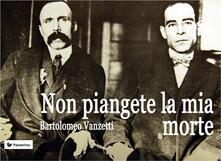 Non piangete la mia morte - Bartolomeo Vanzetti - ebook