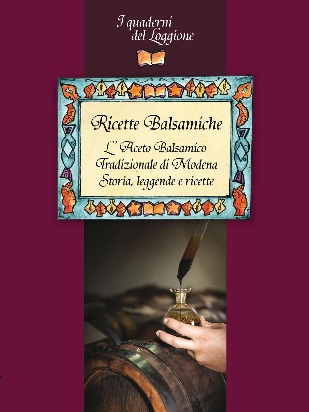 Ricette balsamiche. L'aceto balsamico tradizionale di Modena. Storia, leggende e ricette