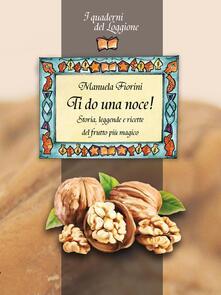 Ti do una noce. Storia, leggende e ricette del frutto più magico - Manuela Fiorini - copertina