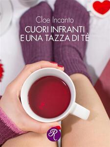 Cuori infranti e una tazza di tè - Cloe Incanto - ebook